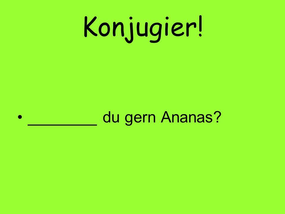 Konjugier! ________ du gern Ananas?
