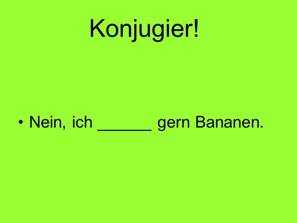 Konjugier! Nein, ich ______ gern Bananen.