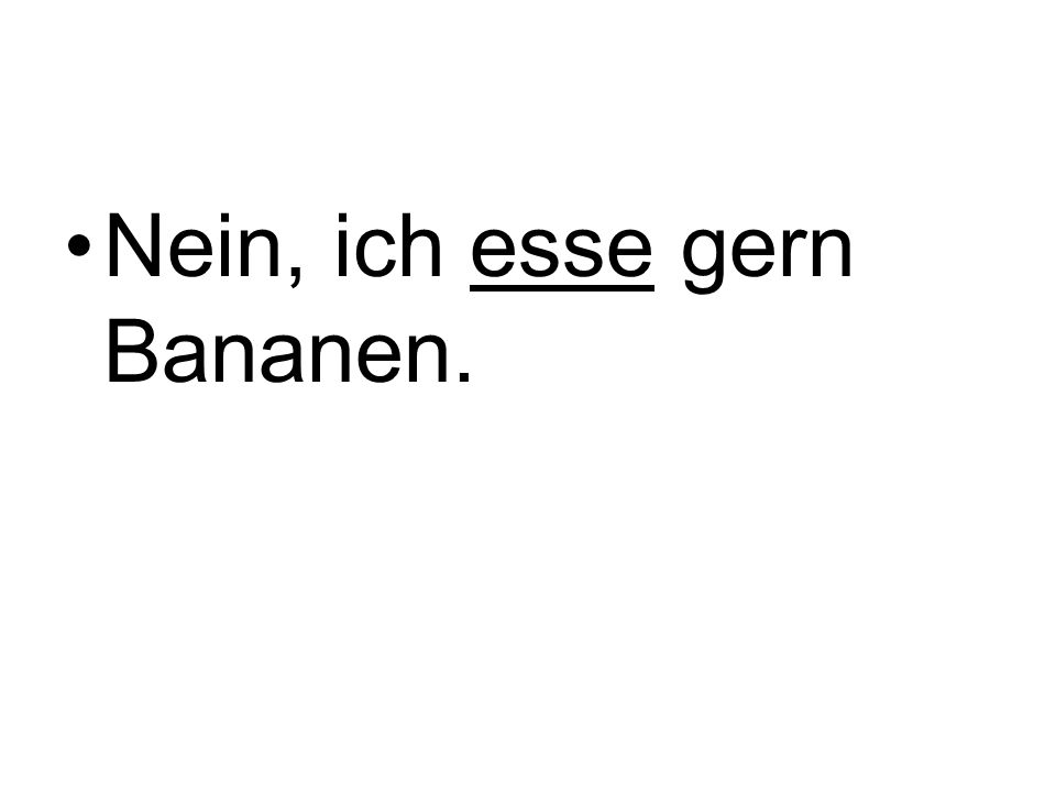 Nein, ich esse gern Bananen.