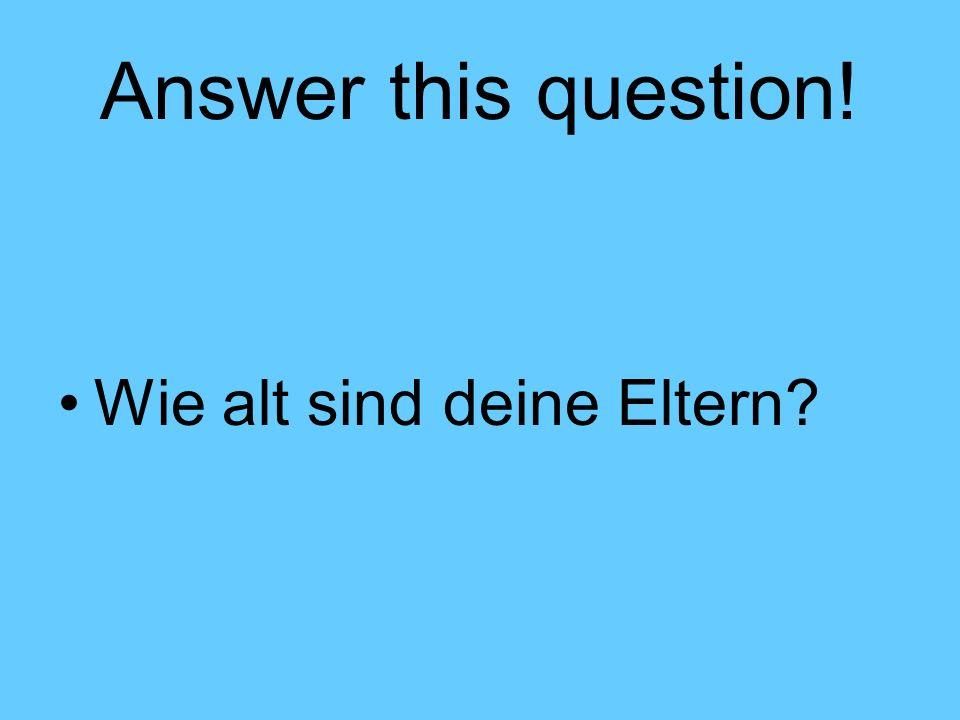 Answer this question! Wie alt sind deine Eltern?
