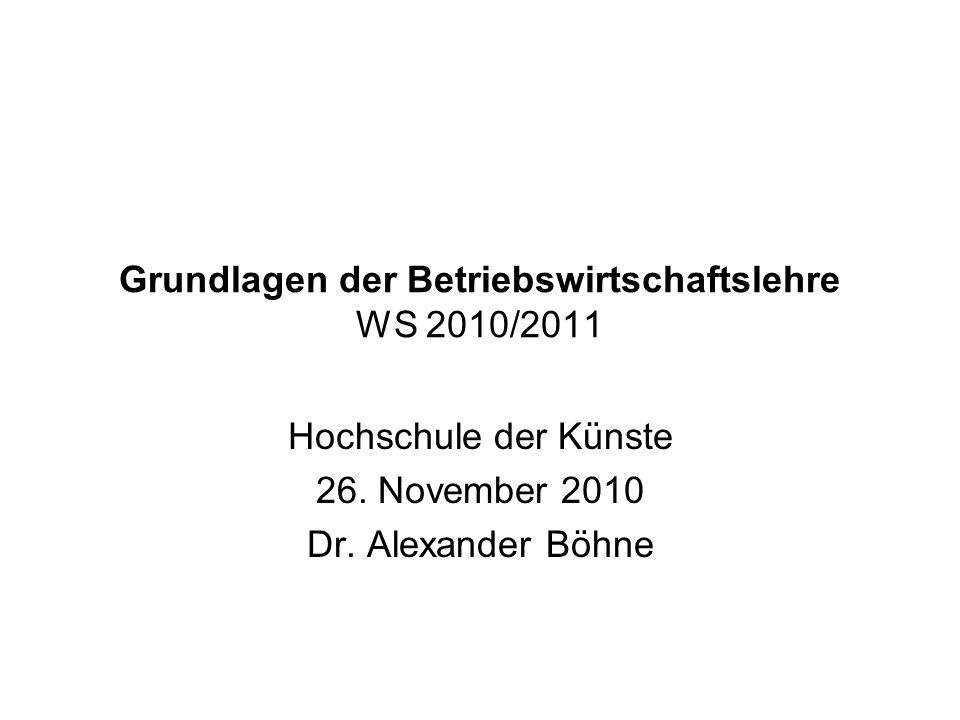Grundlagen der Betriebswirtschaftslehre WS 2010/2011 Hochschule der Künste 26. November 2010 Dr. Alexander Böhne