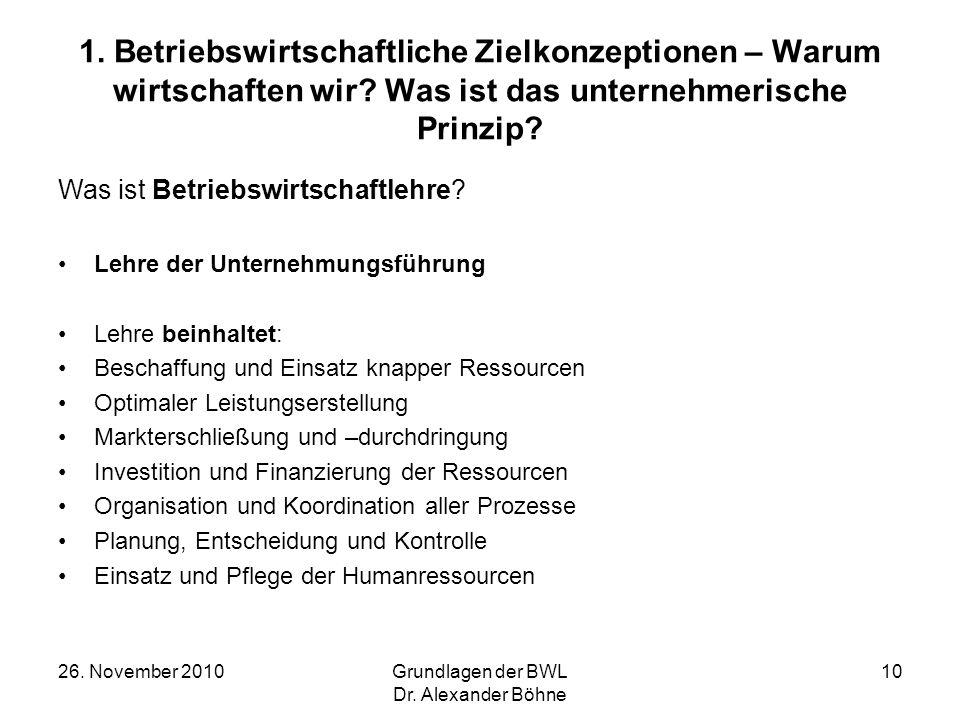 26. November 2010Grundlagen der BWL Dr. Alexander Böhne 10 1. Betriebswirtschaftliche Zielkonzeptionen – Warum wirtschaften wir? Was ist das unternehm