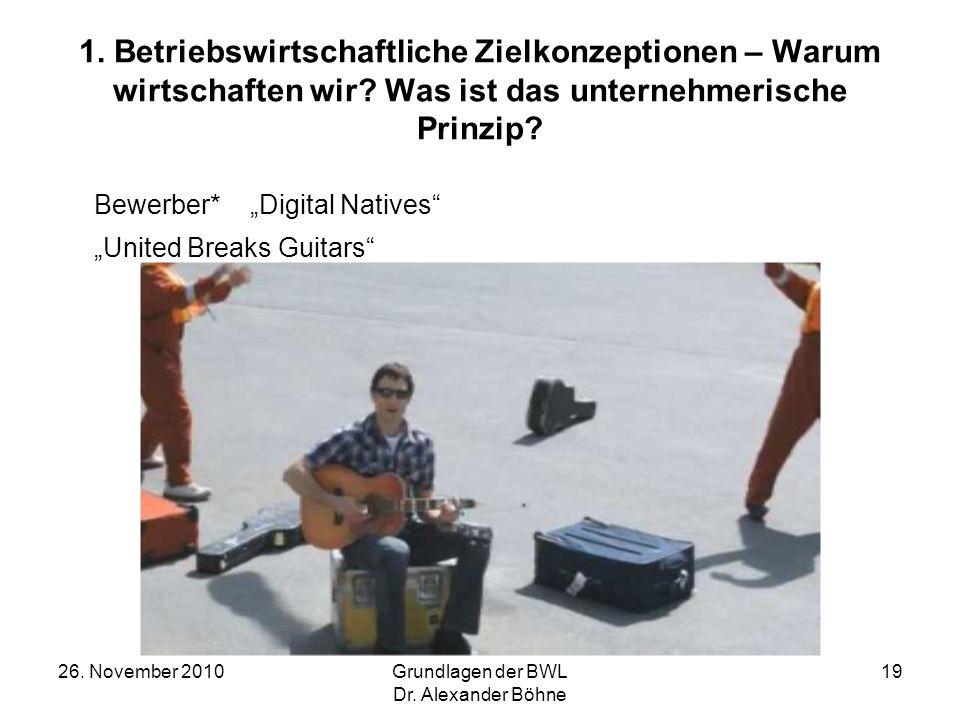 26. November 2010Grundlagen der BWL Dr. Alexander Böhne 19 1. Betriebswirtschaftliche Zielkonzeptionen – Warum wirtschaften wir? Was ist das unternehm