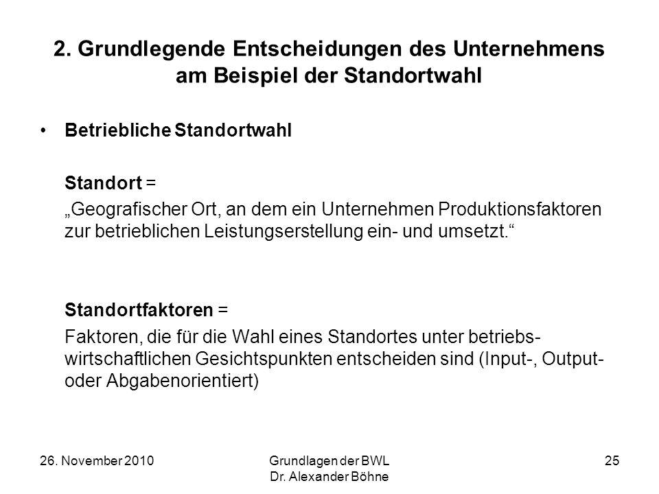 26. November 2010Grundlagen der BWL Dr. Alexander Böhne 25 Betriebliche Standortwahl Standort = Geografischer Ort, an dem ein Unternehmen Produktionsf