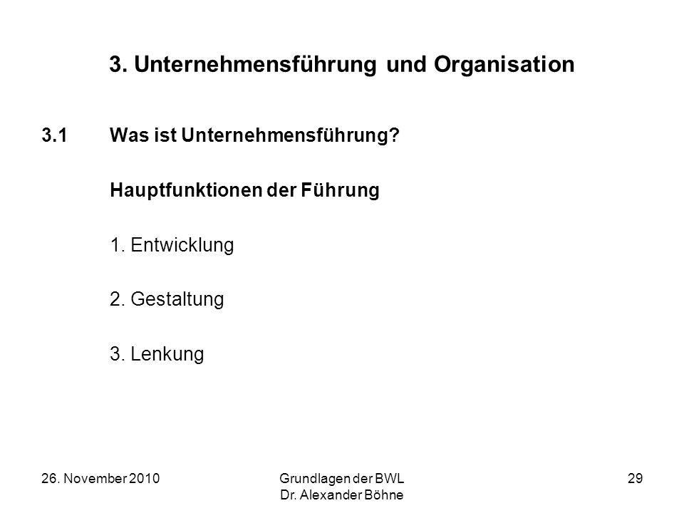 26. November 2010Grundlagen der BWL Dr. Alexander Böhne 29 3. Unternehmensführung und Organisation 3.1Was ist Unternehmensführung? Hauptfunktionen der