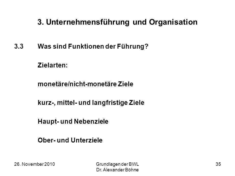 26. November 2010Grundlagen der BWL Dr. Alexander Böhne 35 3. Unternehmensführung und Organisation 3.3Was sind Funktionen der Führung? Zielarten: mone
