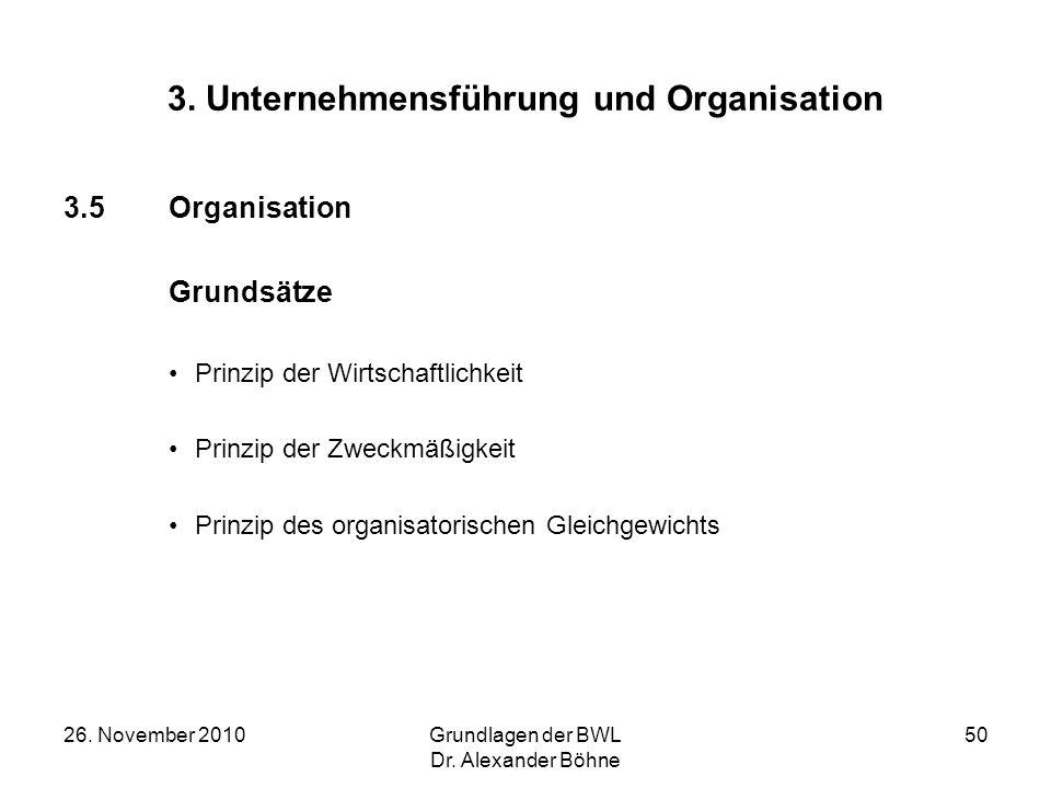 26. November 2010Grundlagen der BWL Dr. Alexander Böhne 50 3. Unternehmensführung und Organisation 3.5Organisation Grundsätze Prinzip der Wirtschaftli