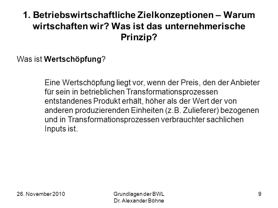 26. November 2010Grundlagen der BWL Dr. Alexander Böhne 9 1. Betriebswirtschaftliche Zielkonzeptionen – Warum wirtschaften wir? Was ist das unternehme