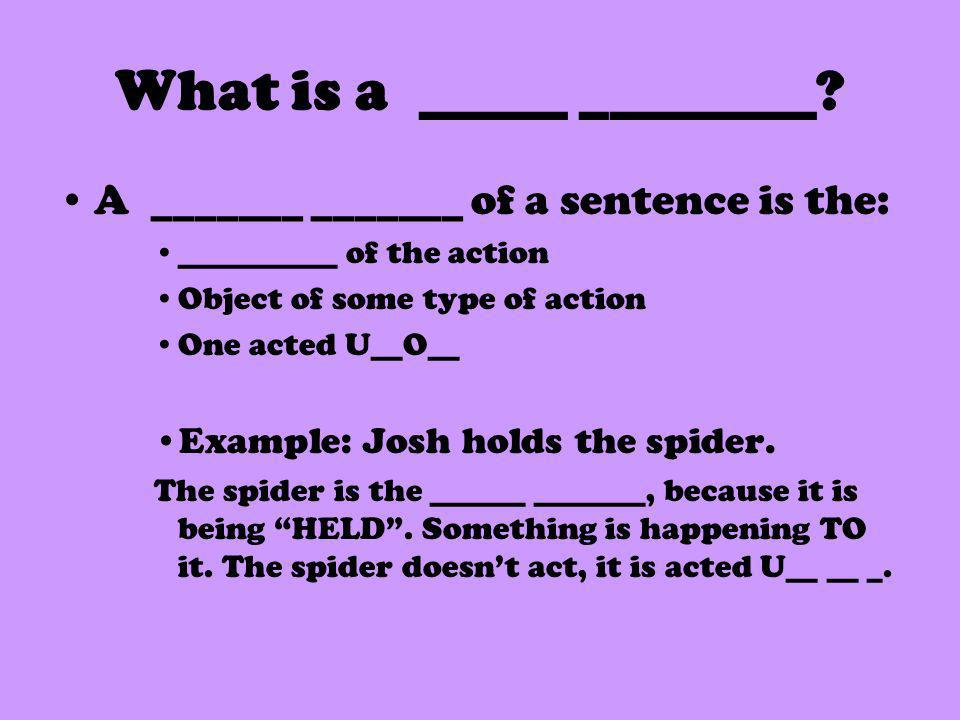 What is a _____ ________? A _______ _______ of a sentence is the: __________ of the action Object of some type of action One acted U__O__ Example: Jos