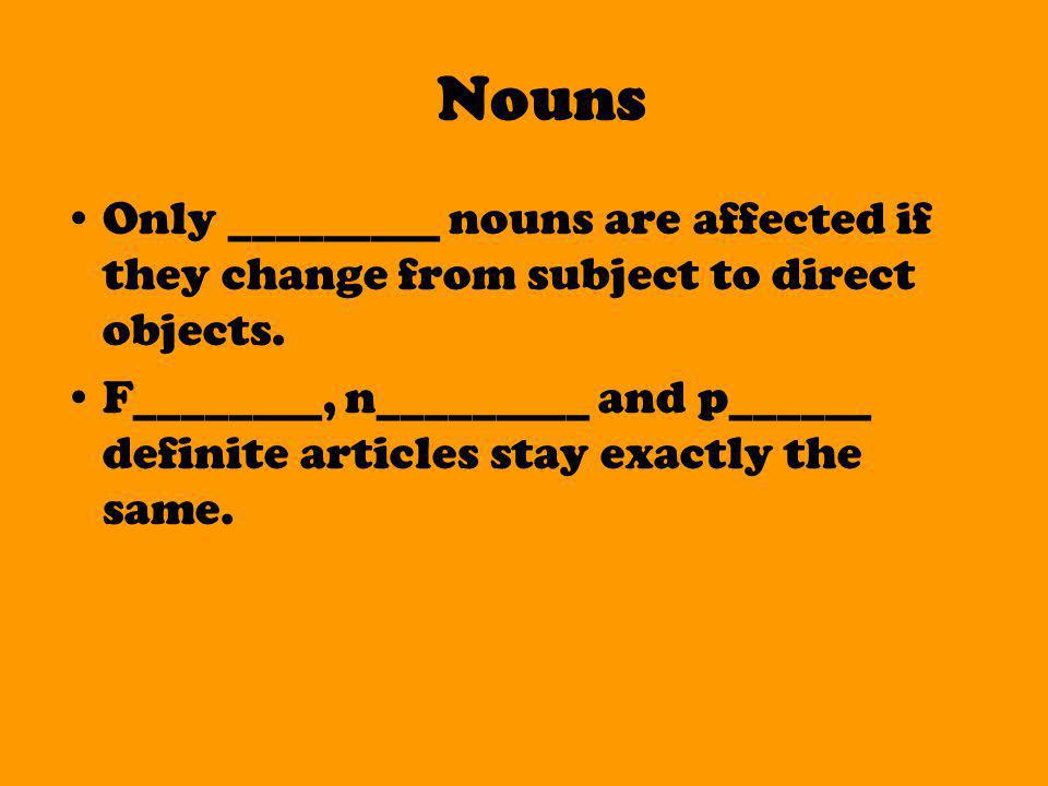 Nouns Only _________ nouns are affected if they change from subject to direct objects.