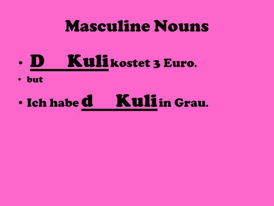 Masculine Nouns D Kuli kostet 3 Euro. but Ich habe d Kuli in Grau.