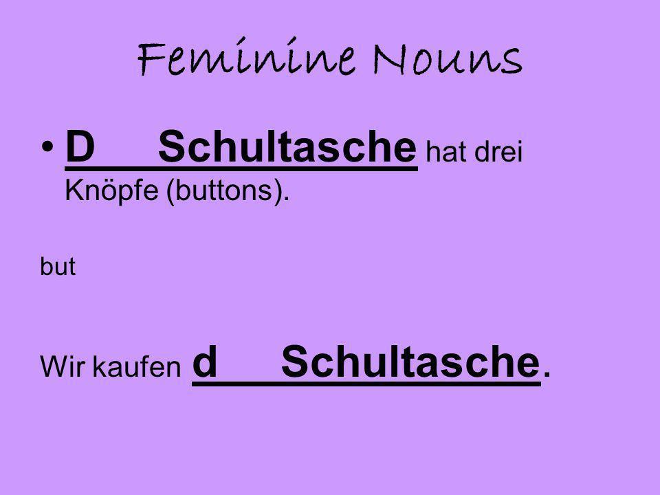 Feminine Nouns D Schultasche hat drei Knöpfe (buttons). but Wir kaufen d Schultasche.