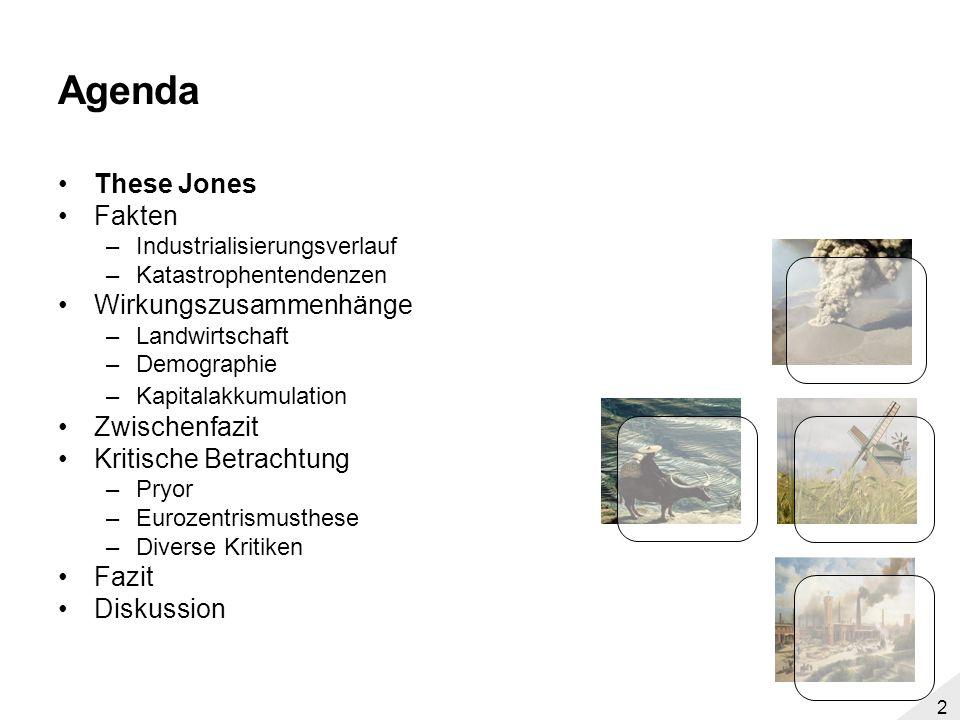 1 Agenda These Jones Fakten –Industrialisierungsverlauf –Katastrophentendenzen Wirkungszusammenhänge –Landwirtschaft –Demographie –Kapitalakkumulation
