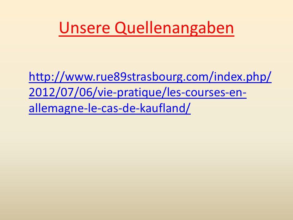 Unsere Quellenangaben http://www.rue89strasbourg.com/index.php/ 2012/07/06/vie-pratique/les-courses-en- allemagne-le-cas-de-kaufland/