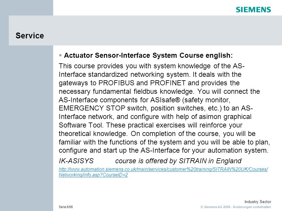 © Siemens AG 2008 - Änderungen vorbehalten Industry Sector Seite 17/55 Industrielle Schalttechnik SIRIUS Industrial Controls SIRIUS Actuator Sensor-Interface System Course english: This course provides you with system knowledge of the AS- Interface standardized networking system.