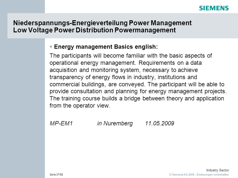 © Siemens AG 2008 - Änderungen vorbehalten Industry Sector Seite 37/55 Energy management Basics english: The participants will become familiar with the basic aspects of operational energy management.