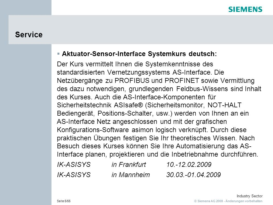 © Siemens AG 2008 - Änderungen vorbehalten Industry Sector Seite 6/55 Service Actuator Sensor-Interface System Course english: This course provides you with system knowledge of the AS- Interface standardized networking system.