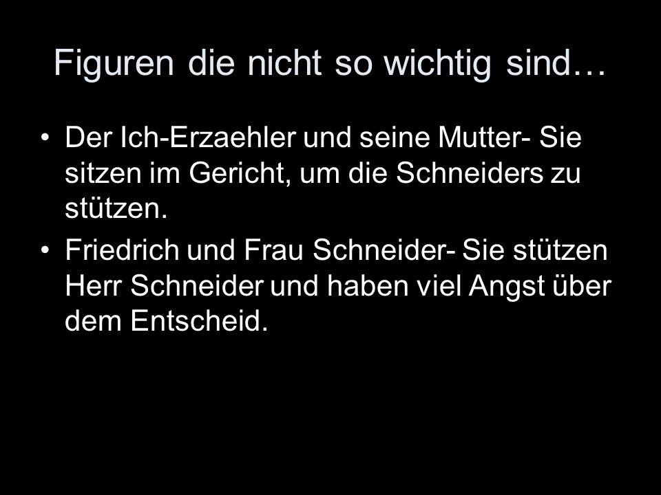 Figuren die nicht so wichtig sind… Der Ich-Erzaehler und seine Mutter- Sie sitzen im Gericht, um die Schneiders zu stützen. Friedrich und Frau Schneid
