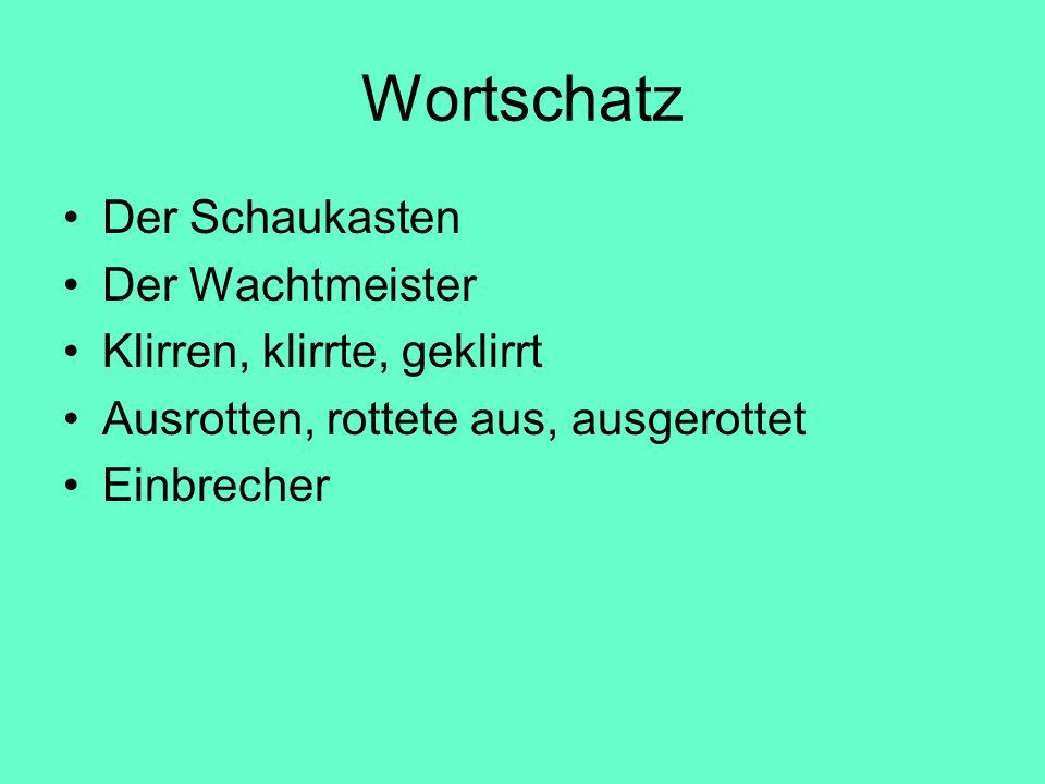 Wortschatz Der Schaukasten Der Wachtmeister Klirren, klirrte, geklirrt Ausrotten, rottete aus, ausgerottet Einbrecher