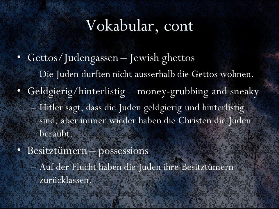 Vokabular, cont Gettos/Judengassen – Jewish ghettos –Die Juden durften nicht ausserhalb die Gettos wohnen. Geldgierig/hinterlistig – money-grubbing an