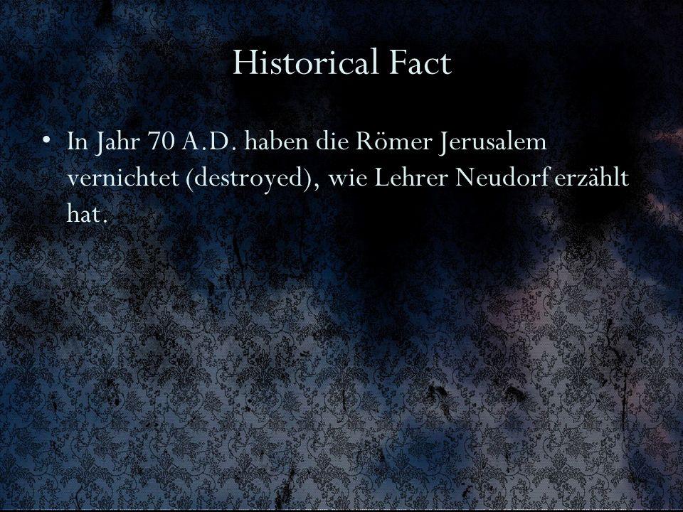 Historical Fact In Jahr 70 A.D. haben die Römer Jerusalem vernichtet (destroyed), wie Lehrer Neudorf erzählt hat.