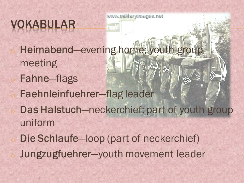 o Heimabendevening home; youth group meeting o Fahneflags o Faehnleinfuehrerflag leader o Das Halstuchneckerchief; part of youth group uniform o Die Schlaufeloop (part of neckerchief) o Jungzugfuehreryouth movement leader