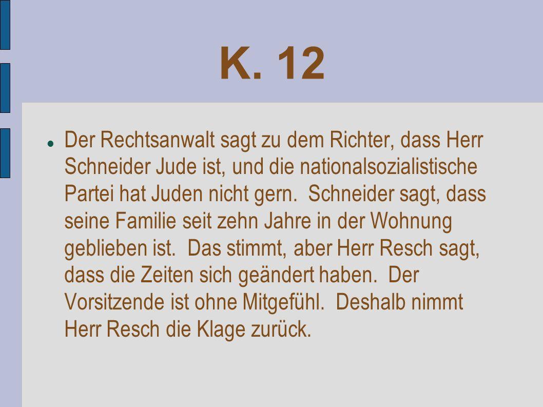 K. 12 Der Rechtsanwalt sagt zu dem Richter, dass Herr Schneider Jude ist, und die nationalsozialistische Partei hat Juden nicht gern. Schneider sagt,