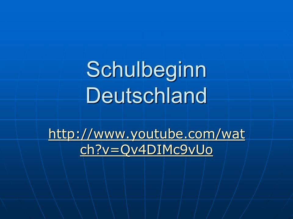 Schulbeginn Deutschland http://www.youtube.com/wat ch?v=Qv4DIMc9vUo http://www.youtube.com/wat ch?v=Qv4DIMc9vUo