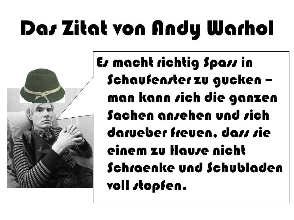 Das Zitat von Andy Warhol Es macht richtig Spass in Schaufenster zu gucken – man kann sich die ganzen Sachen ansehen und sich darueber freuen, dass si