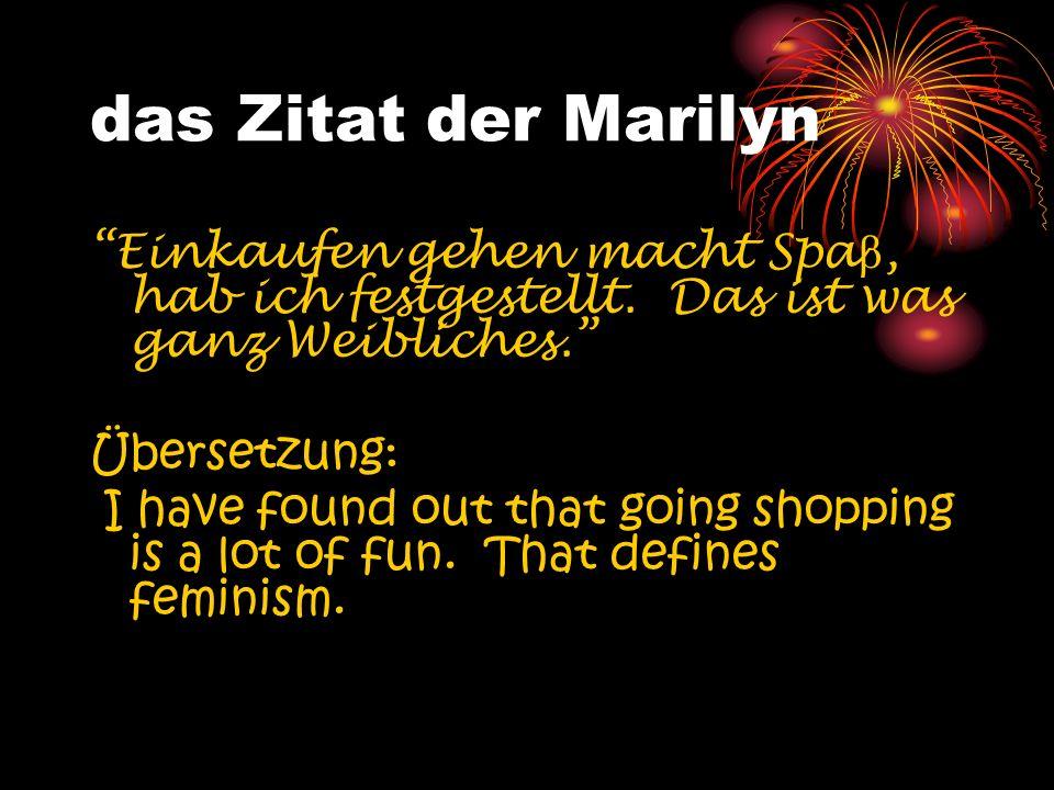 das Zitat der Marilyn Einkaufen gehen macht Spa β, hab ich festgestellt. Das ist was ganz Weibliches. Übersetzung: I have found out that going shoppin