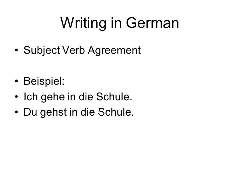 Writing in German Subject Verb Agreement Beispiel: Ich gehe in die Schule. Du gehst in die Schule.