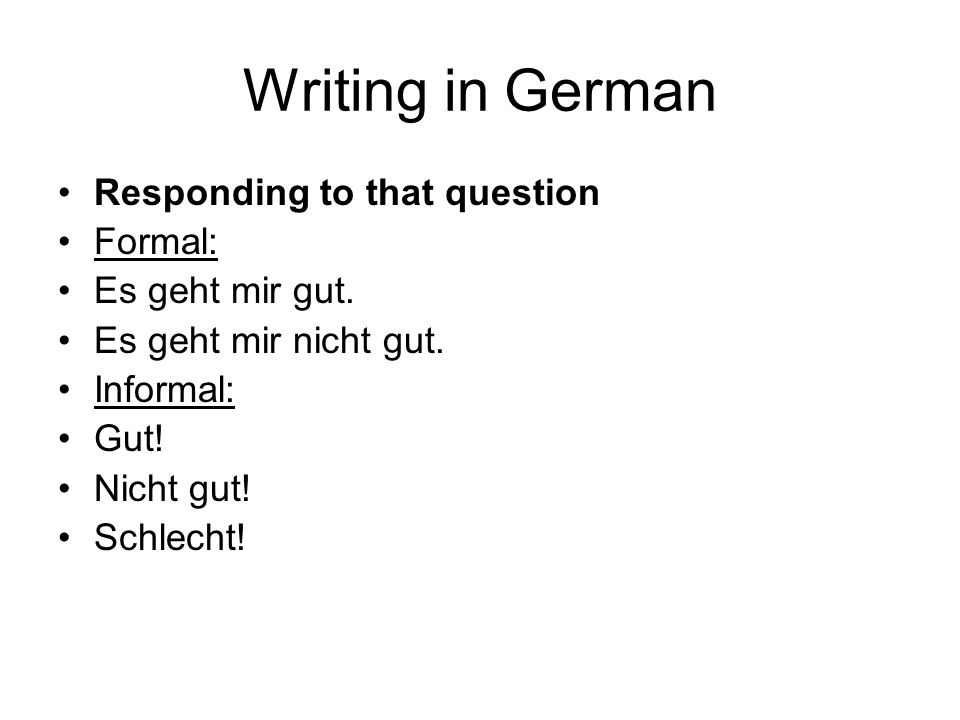 Writing in German Responding to that question Formal: Es geht mir gut.