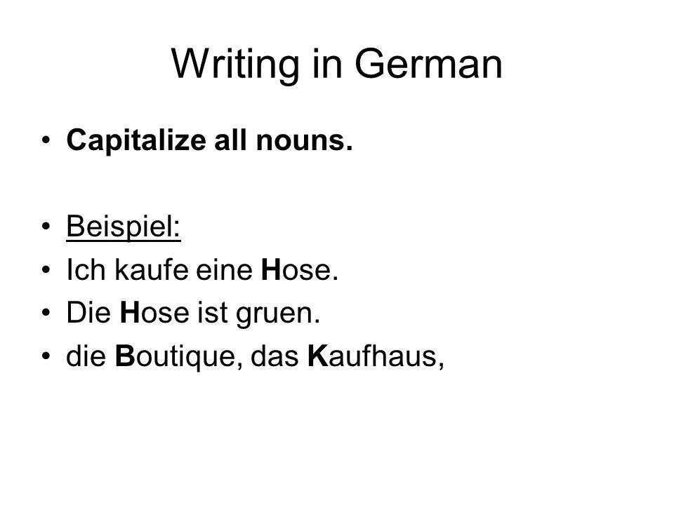 Writing in German Capitalize all nouns. Beispiel: Ich kaufe eine Hose.