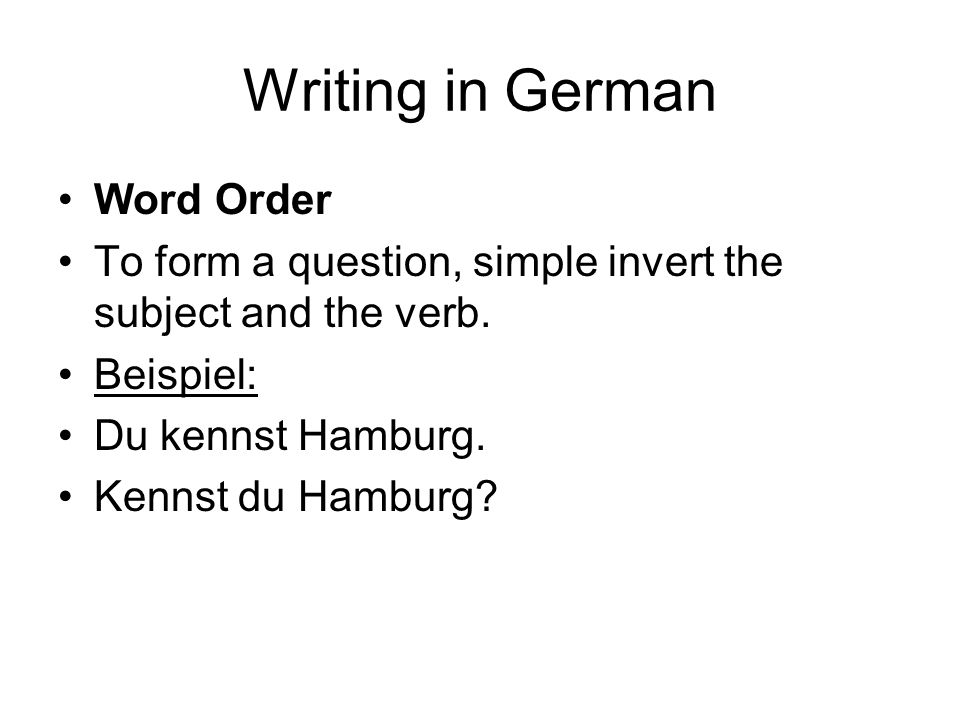 Writing in German Word Order To form a question, simple invert the subject and the verb.