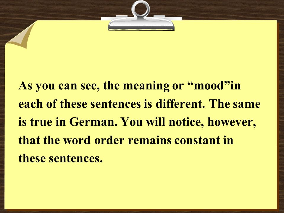 As you can see, the meaning or moodin each of these sentences is different. The same is true in German. You will notice, however, that the word order