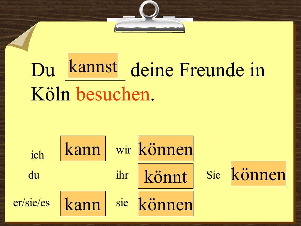kann können wir du er/sie/es ich ihr sie können Sie Du ______ deine Freunde in Köln besuchen. könnt kannst