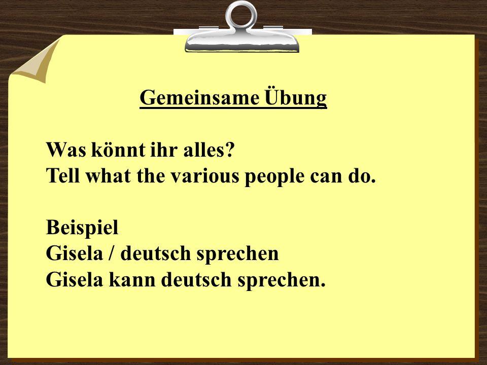 Gemeinsame Übung Was könnt ihr alles? Tell what the various people can do. Beispiel Gisela / deutsch sprechen Gisela kann deutsch sprechen.