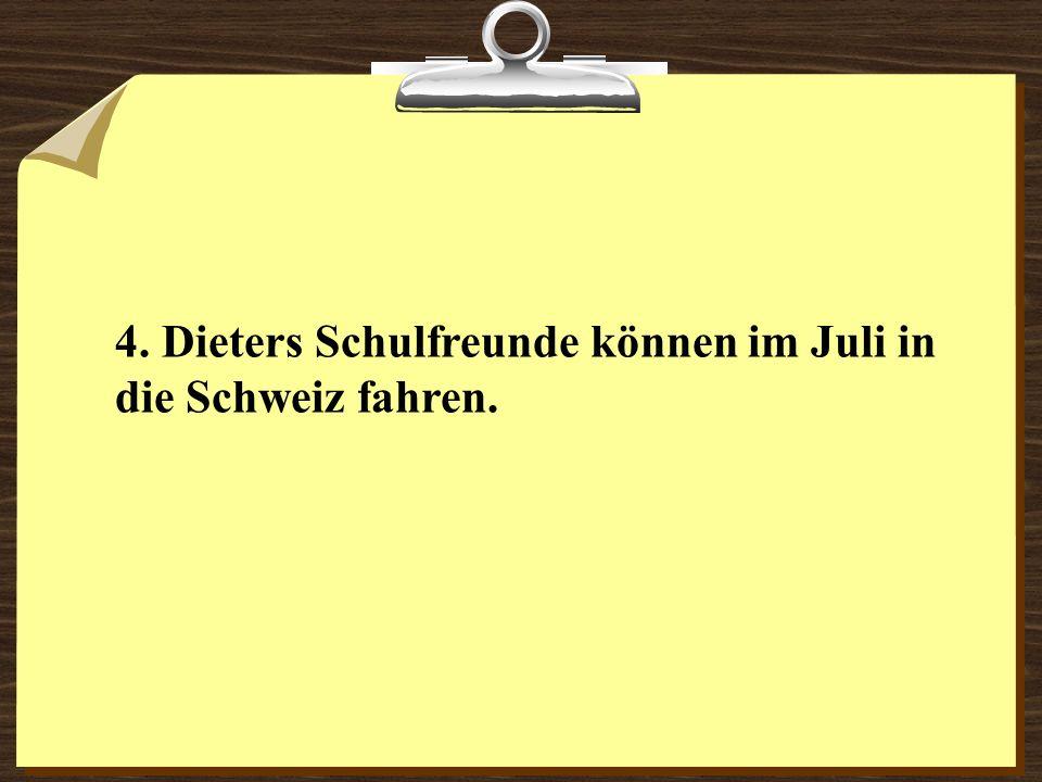 4. Dieters Schulfreunde können im Juli in die Schweiz fahren.