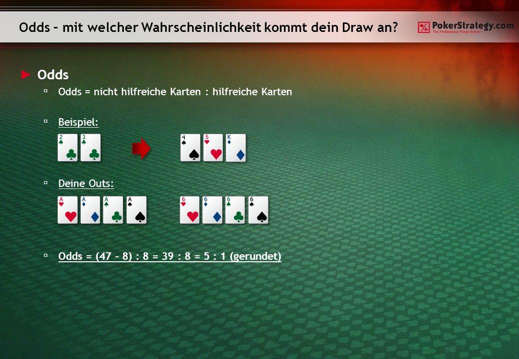 Odds Odds = nicht hilfreiche Karten : hilfreiche Karten Beispiel: Deine Outs: Odds = (47 – 8) : 8 = 39 : 8 = 5 : 1 (gerundet) Odds – mit welcher Wahrs