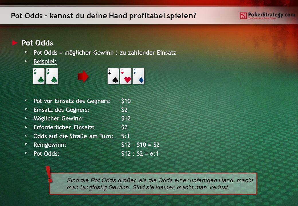 Pot Odds P ot Odds = möglicher Gewinn : zu zahlender Einsatz B eispiel: P ot vor Einsatz des Gegners:$10 E insatz des Gegners:$2 M öglicher Gewinn:$12