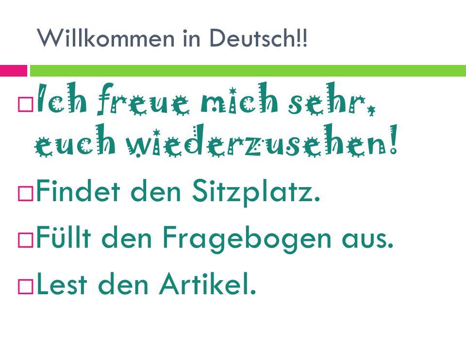 Willkommen in Deutsch!! Ich freue mich sehr, euch wiederzusehen! Findet den Sitzplatz. Füllt den Fragebogen aus. Lest den Artikel.