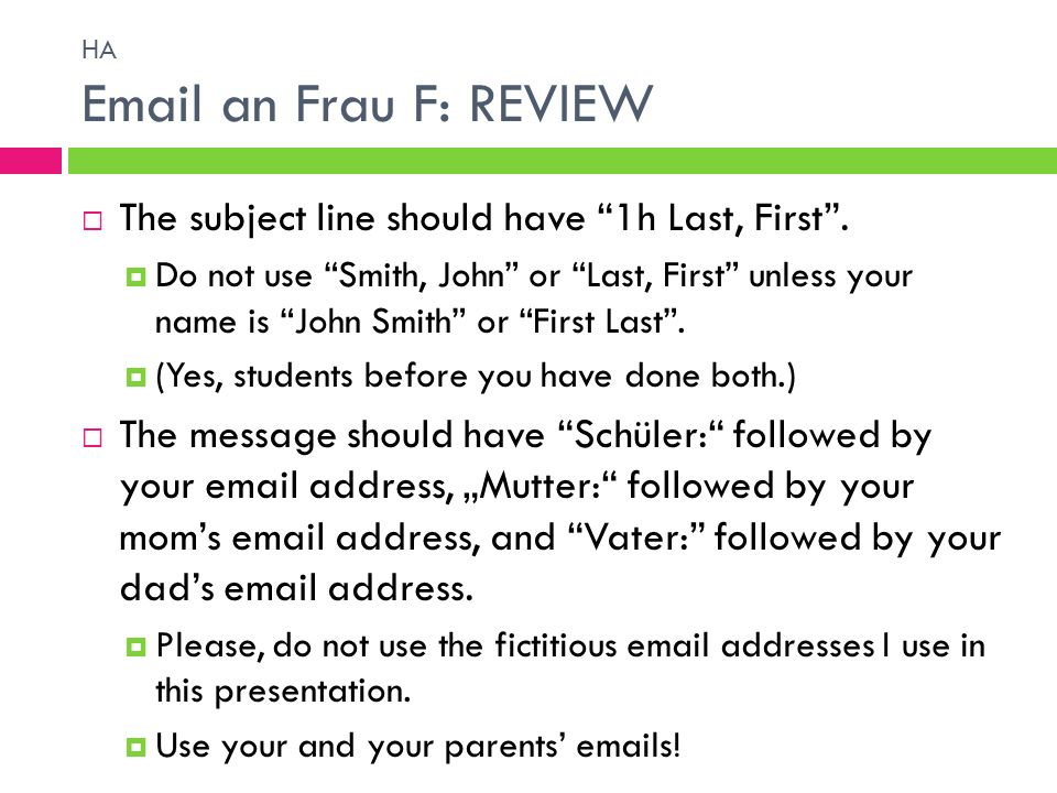 HA Email an Frau F: REVIEW The subject line should have 1h Last, First. Do not use Smith, John or Last, First unless your name is John Smith or First