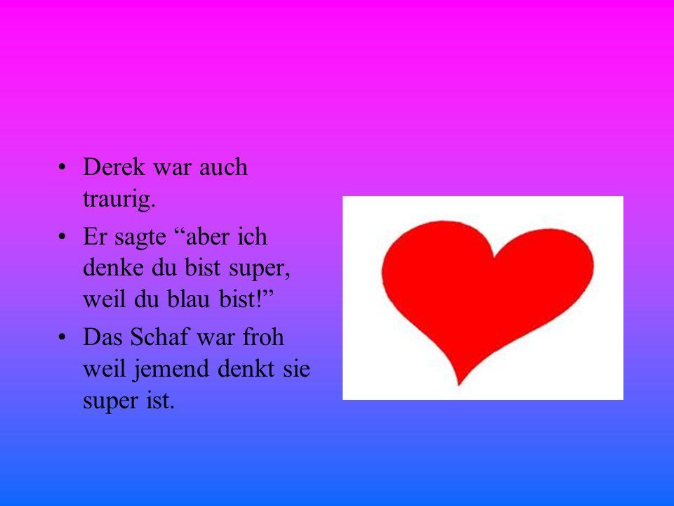 Derek war auch traurig.Er sagte aber ich denke du bist super, weil du blau bist.