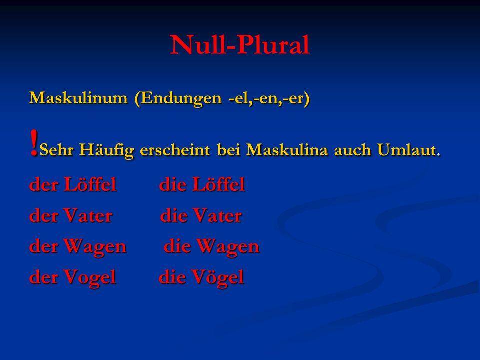Null-Plural Maskulinum (Endungen -el,-en,-er) ! Sehr Häufig erscheint bei Maskulina auch Umlaut. der Löffel die Löffel der Vater die Vater der Wagen d