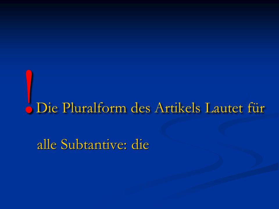 ! Die Pluralform des Artikels Lautet für alle Subtantive: die alle Subtantive: die