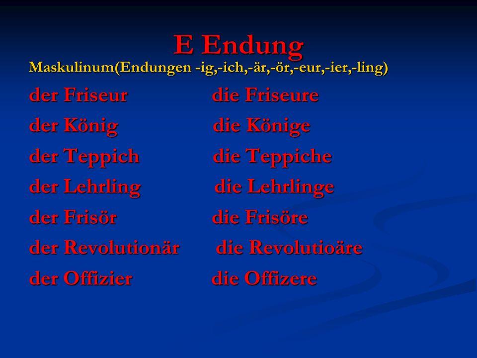 E Endung Maskulinum(Endungen -ig,-ich,-är,-ör,-eur,-ier,-ling) der Friseur die Friseure der König die Könige der Teppich die Teppiche der Lehrling die