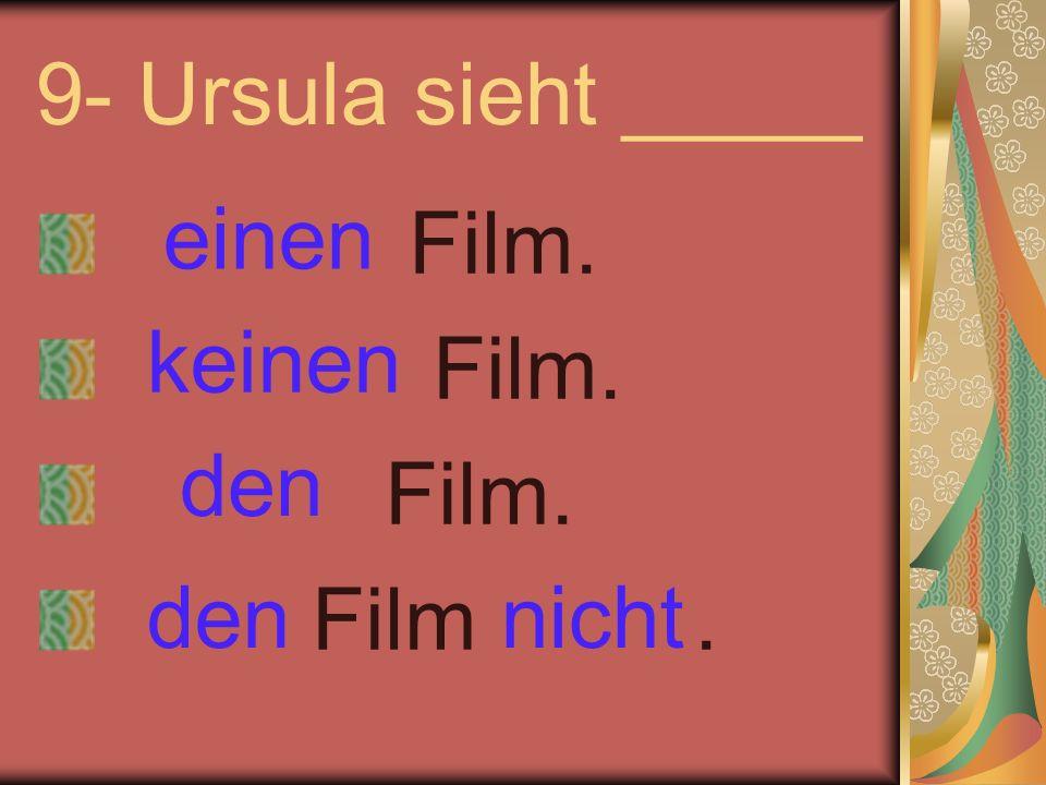 9- Ursula sieht _____ Film. Film. Film. Film. einen keinen nichtden