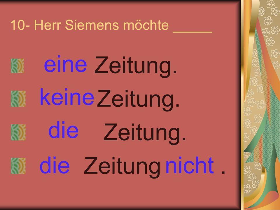 10- Herr Siemens möchte _____ Zeitung. Zeitung. Zeitung. Zeitung. eine keine nichtdie
