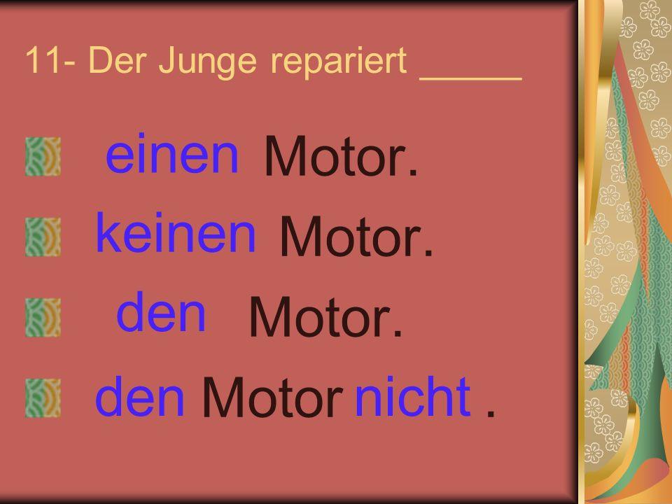 11- Der Junge repariert _____ Motor. Motor. Motor. Motor. einen keinen nichtden