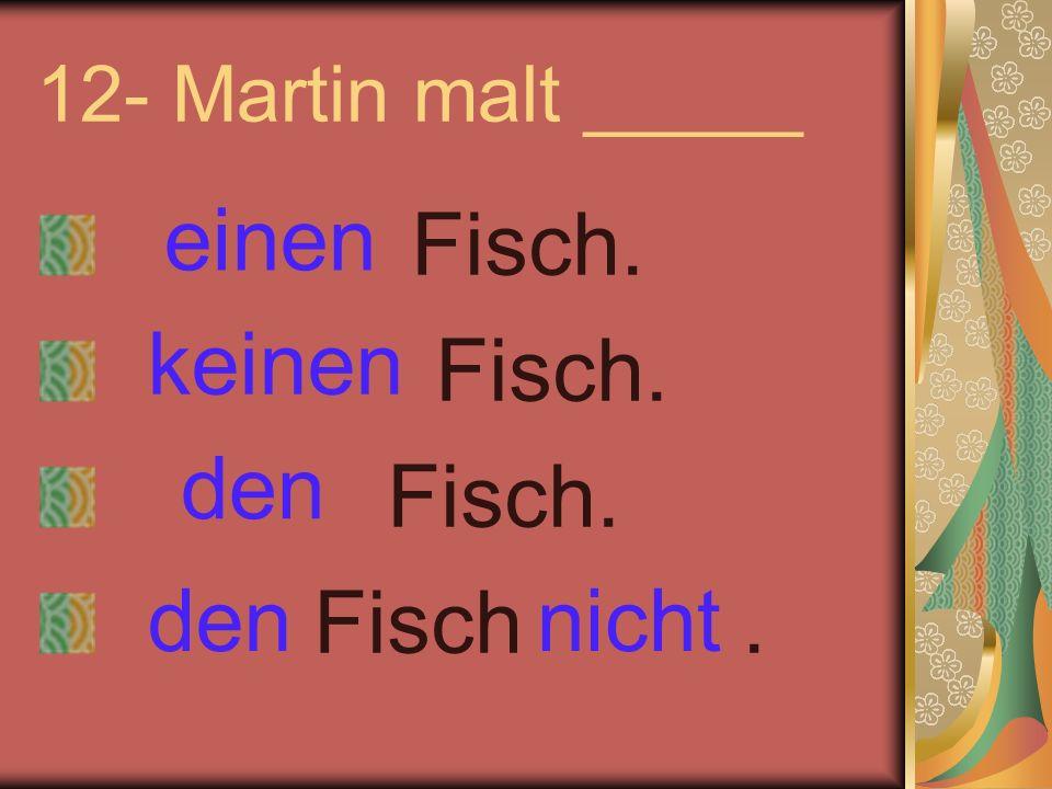 12- Martin malt _____ Fisch. Fisch. Fisch. Fisch. einen keinen nichtden